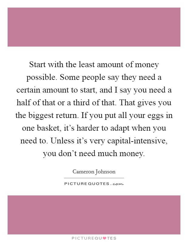 Start with the least amount of money possible. Some people say they need a certain amount to start, and I say you need a half of that or a third of that. That gives you the biggest return. If you put all your eggs in one basket, it's harder to adapt when you need to. Unless it's very capital-intensive, you don't need much money Picture Quote #1