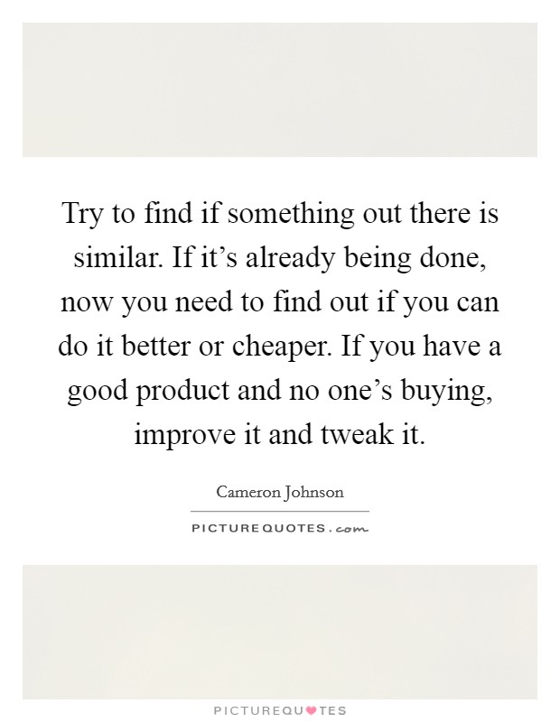 Try to find if something out there is similar. If it's already being done, now you need to find out if you can do it better or cheaper. If you have a good product and no one's buying, improve it and tweak it Picture Quote #1