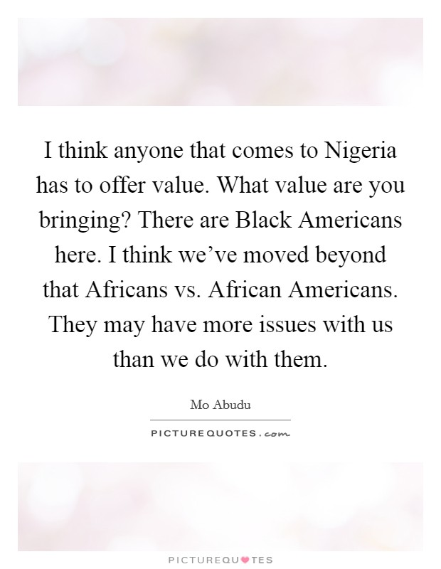 I think anyone that comes to Nigeria has to offer value. What value are you bringing? There are Black Americans here. I think we've moved beyond that Africans vs. African Americans. They may have more issues with us than we do with them Picture Quote #1