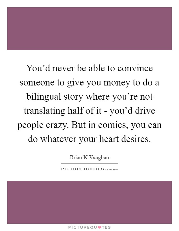 You'd never be able to convince someone to give you money to do a bilingual story where you're not translating half of it - you'd drive people crazy. But in comics, you can do whatever your heart desires Picture Quote #1