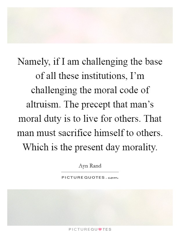 Namely, if I am challenging the base of all these institutions, I'm challenging the moral code of altruism. The precept that man's moral duty is to live for others. That man must sacrifice himself to others. Which is the present day morality Picture Quote #1