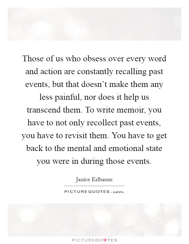 Those of us who obsess over every word and action are constantly recalling past events, but that doesn't make them any less painful, nor does it help us transcend them. To write memoir, you have to not only recollect past events, you have to revisit them. You have to get back to the mental and emotional state you were in during those events Picture Quote #1