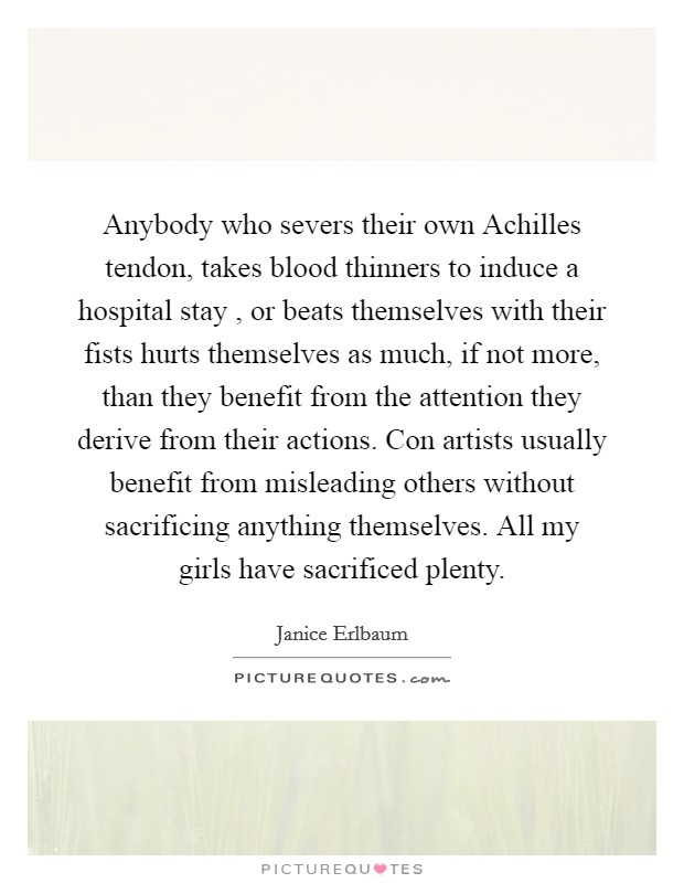 Anybody who severs their own Achilles tendon, takes blood thinners to induce a hospital stay , or beats themselves with their fists hurts themselves as much, if not more, than they benefit from the attention they derive from their actions. Con artists usually benefit from misleading others without sacrificing anything themselves. All my girls have sacrificed plenty Picture Quote #1