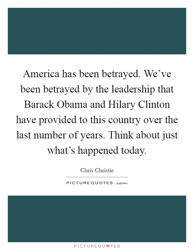 America has been betrayed. We've been betrayed by the leadership that Barack Obama and Hilary Clinton have provided to this country over the last number of years. Think about just what's happened today Picture Quote #1