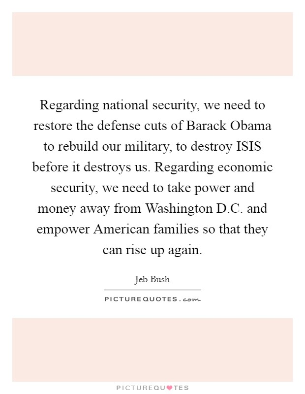 Regarding national security, we need to restore the defense cuts of Barack Obama to rebuild our military, to destroy ISIS before it destroys us. Regarding economic security, we need to take power and money away from Washington D.C. and empower American families so that they can rise up again Picture Quote #1