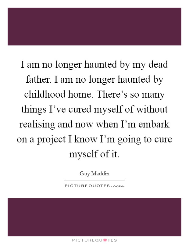 I am no longer haunted by my dead father. I am no longer haunted by childhood home. There's so many things I've cured myself of without realising and now when I'm embark on a project I know I'm going to cure myself of it Picture Quote #1