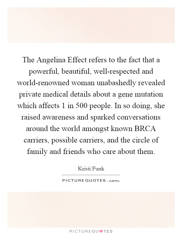 The Angelina Effect refers to the fact that a powerful, beautiful, well-respected and world-renowned woman unabashedly revealed private medical details about a gene mutation which affects 1 in 500 people. In so doing, she raised awareness and sparked conversations around the world amongst known BRCA carriers, possible carriers, and the circle of family and friends who care about them Picture Quote #1