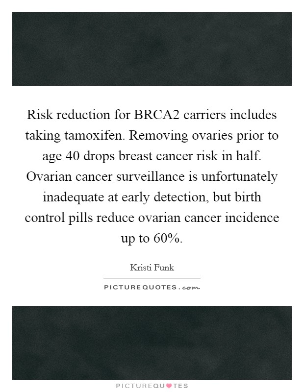 Risk reduction for BRCA2 carriers includes taking tamoxifen. Removing ovaries prior to age 40 drops breast cancer risk in half. Ovarian cancer surveillance is unfortunately inadequate at early detection, but birth control pills reduce ovarian cancer incidence up to 60% Picture Quote #1