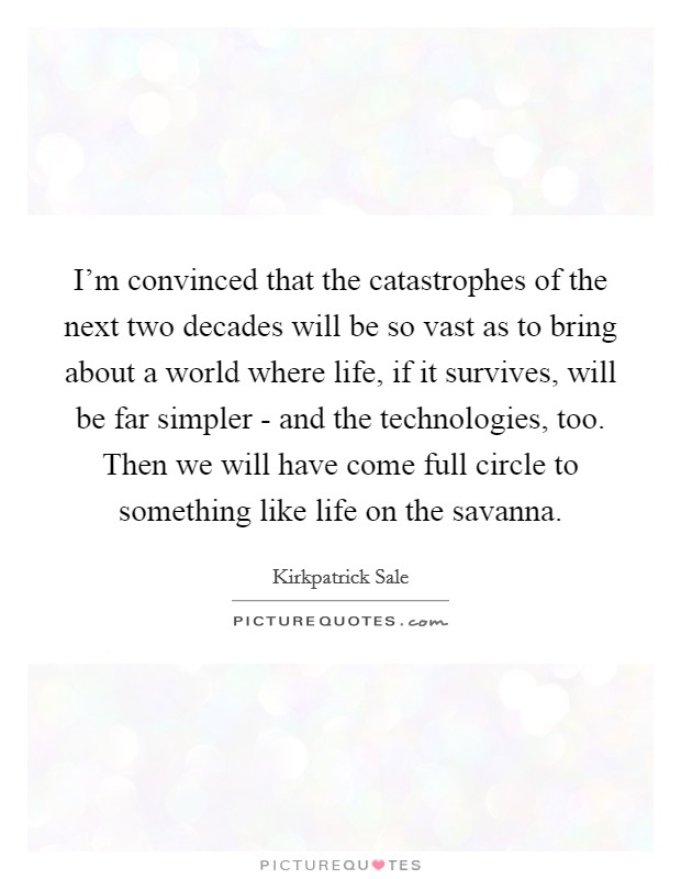 I'm convinced that the catastrophes of the next two decades will be so vast as to bring about a world where life, if it survives, will be far simpler - and the technologies, too. Then we will have come full circle to something like life on the savanna Picture Quote #1