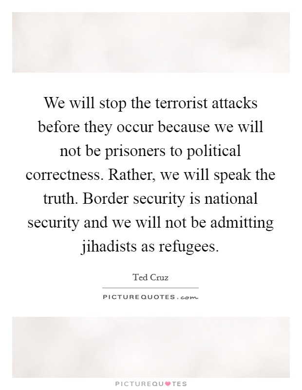We will stop the terrorist attacks before they occur because we will not be prisoners to political correctness. Rather, we will speak the truth. Border security is national security and we will not be admitting jihadists as refugees Picture Quote #1