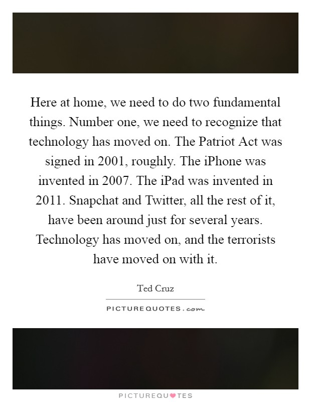 Here at home, we need to do two fundamental things. Number one, we need to recognize that technology has moved on. The Patriot Act was signed in 2001, roughly. The iPhone was invented in 2007. The iPad was invented in 2011. Snapchat and Twitter, all the rest of it, have been around just for several years. Technology has moved on, and the terrorists have moved on with it Picture Quote #1