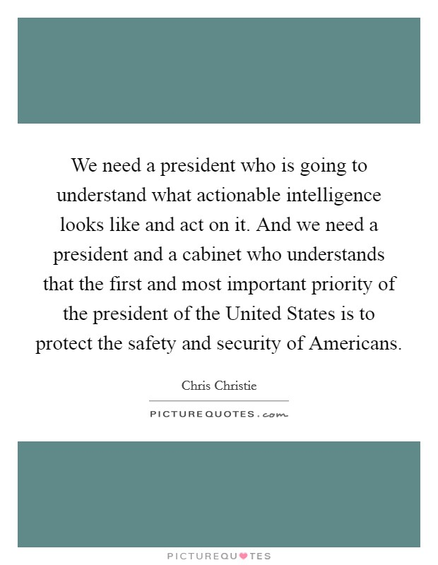 We need a president who is going to understand what actionable intelligence looks like and act on it. And we need a president and a cabinet who understands that the first and most important priority of the president of the United States is to protect the safety and security of Americans Picture Quote #1