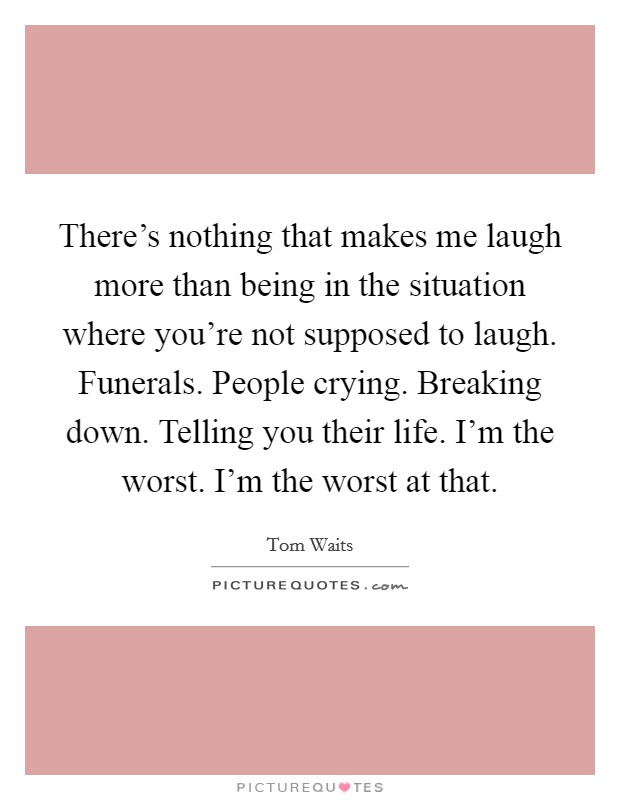 There's nothing that makes me laugh more than being in the situation where you're not supposed to laugh. Funerals. People crying. Breaking down. Telling you their life. I'm the worst. I'm the worst at that Picture Quote #1