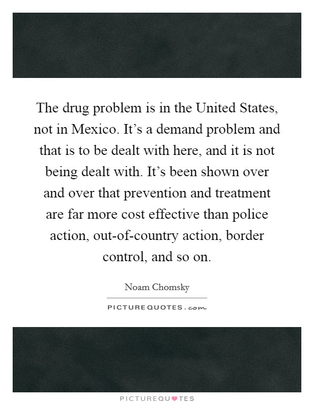 The drug problem is in the United States, not in Mexico. It's a demand problem and that is to be dealt with here, and it is not being dealt with. It's been shown over and over that prevention and treatment are far more cost effective than police action, out-of-country action, border control, and so on Picture Quote #1