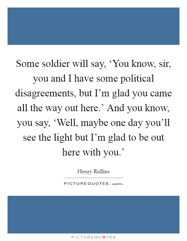 Some soldier will say, 'You know, sir, you and I have some political disagreements, but I'm glad you came all the way out here.' And you know, you say, 'Well, maybe one day you'll see the light but I'm glad to be out here with you.' Picture Quote #1