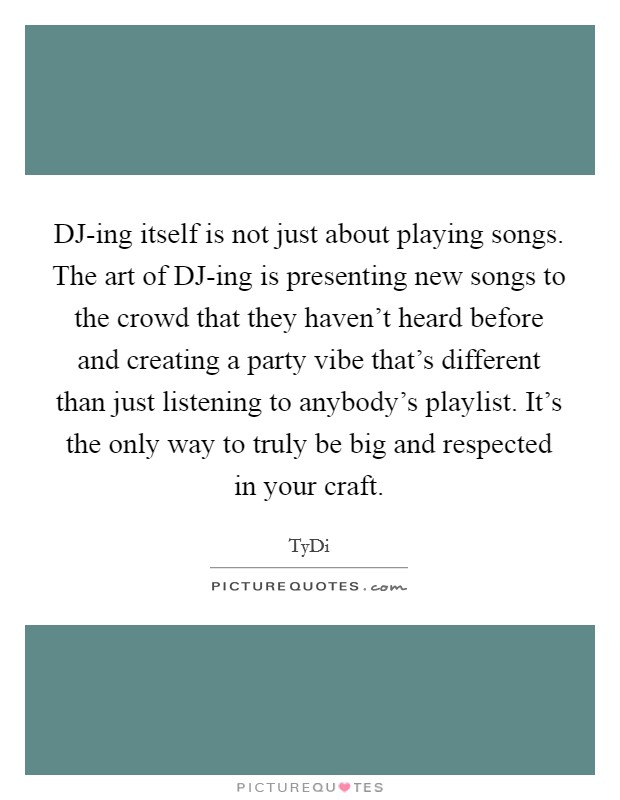 DJ-ing itself is not just about playing songs. The art of DJ-ing is presenting new songs to the crowd that they haven't heard before and creating a party vibe that's different than just listening to anybody's playlist. It's the only way to truly be big and respected in your craft Picture Quote #1