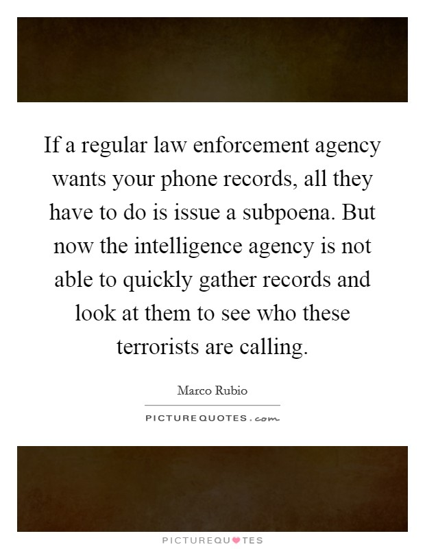 If a regular law enforcement agency wants your phone records, all they have to do is issue a subpoena. But now the intelligence agency is not able to quickly gather records and look at them to see who these terrorists are calling Picture Quote #1