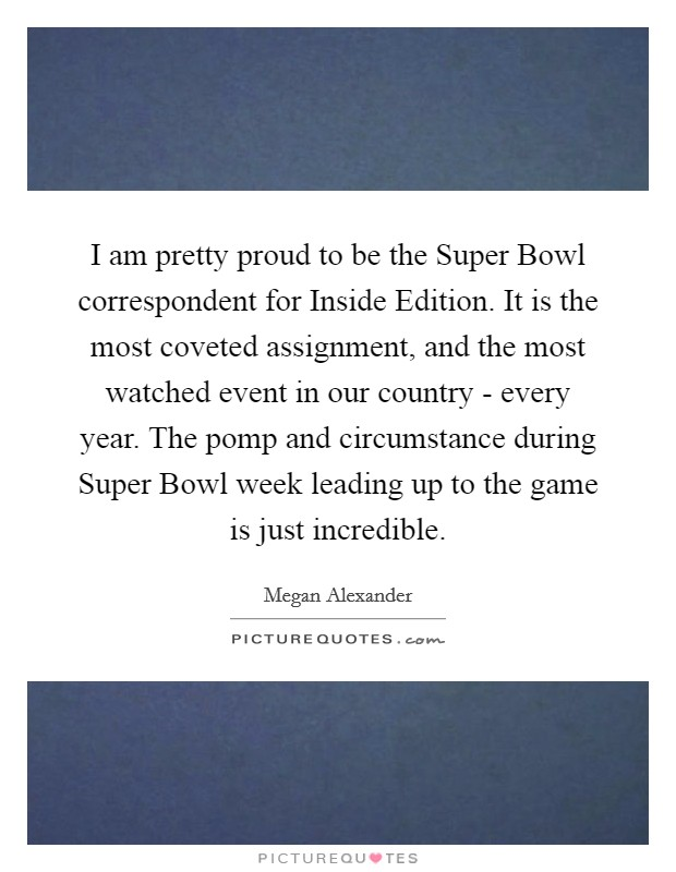 I am pretty proud to be the Super Bowl correspondent for Inside Edition. It is the most coveted assignment, and the most watched event in our country - every year. The pomp and circumstance during Super Bowl week leading up to the game is just incredible Picture Quote #1