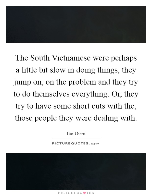 The South Vietnamese were perhaps a little bit slow in doing things, they jump on, on the problem and they try to do themselves everything. Or, they try to have some short cuts with the, those people they were dealing with Picture Quote #1