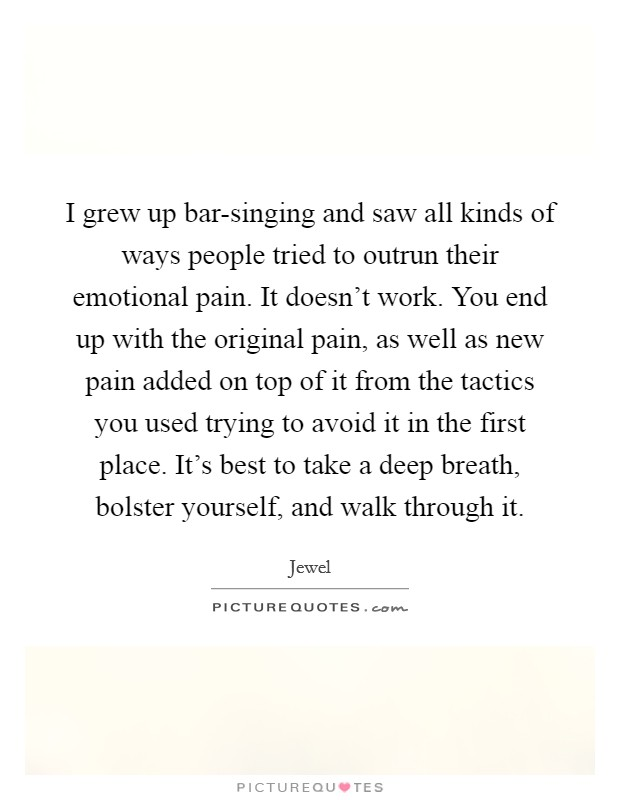 I grew up bar-singing and saw all kinds of ways people tried to outrun their emotional pain. It doesn't work. You end up with the original pain, as well as new pain added on top of it from the tactics you used trying to avoid it in the first place. It's best to take a deep breath, bolster yourself, and walk through it Picture Quote #1
