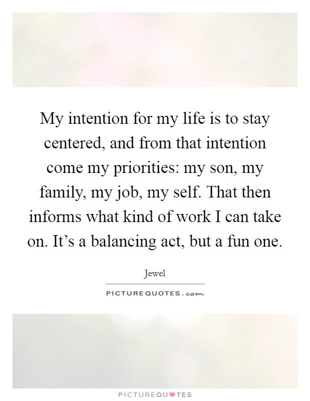 My intention for my life is to stay centered, and from that intention come my priorities: my son, my family, my job, my self. That then informs what kind of work I can take on. It's a balancing act, but a fun one Picture Quote #1