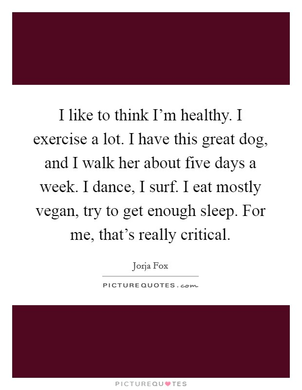 I like to think I'm healthy. I exercise a lot. I have this great dog, and I walk her about five days a week. I dance, I surf. I eat mostly vegan, try to get enough sleep. For me, that's really critical Picture Quote #1