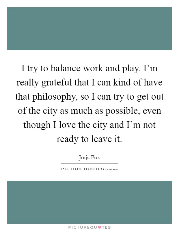 I try to balance work and play. I'm really grateful that I can kind of have that philosophy, so I can try to get out of the city as much as possible, even though I love the city and I'm not ready to leave it Picture Quote #1