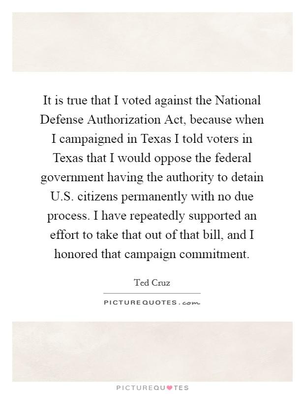 It is true that I voted against the National Defense Authorization Act, because when I campaigned in Texas I told voters in Texas that I would oppose the federal government having the authority to detain U.S. citizens permanently with no due process. I have repeatedly supported an effort to take that out of that bill, and I honored that campaign commitment Picture Quote #1