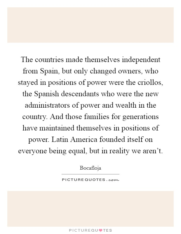 The countries made themselves independent from Spain, but only changed owners, who stayed in positions of power were the criollos, the Spanish descendants who were the new administrators of power and wealth in the country. And those families for generations have maintained themselves in positions of power. Latin America founded itself on everyone being equal, but in reality we aren't Picture Quote #1