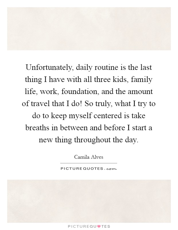 Unfortunately, daily routine is the last thing I have with all three kids, family life, work, foundation, and the amount of travel that I do! So truly, what I try to do to keep myself centered is take breaths in between and before I start a new thing throughout the day Picture Quote #1