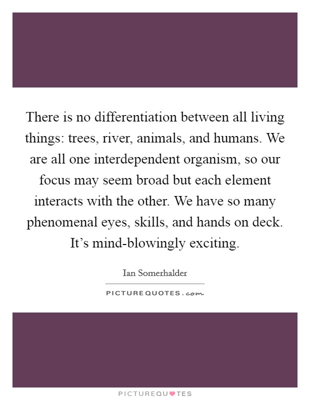 There is no differentiation between all living things: trees, river, animals, and humans. We are all one interdependent organism, so our focus may seem broad but each element interacts with the other. We have so many phenomenal eyes, skills, and hands on deck. It's mind-blowingly exciting Picture Quote #1