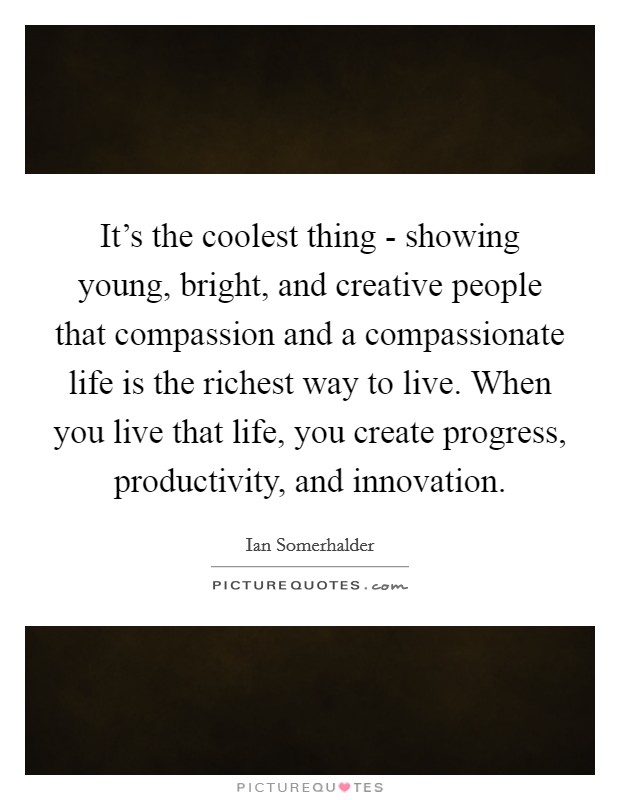 It's the coolest thing - showing young, bright, and creative people that compassion and a compassionate life is the richest way to live. When you live that life, you create progress, productivity, and innovation Picture Quote #1