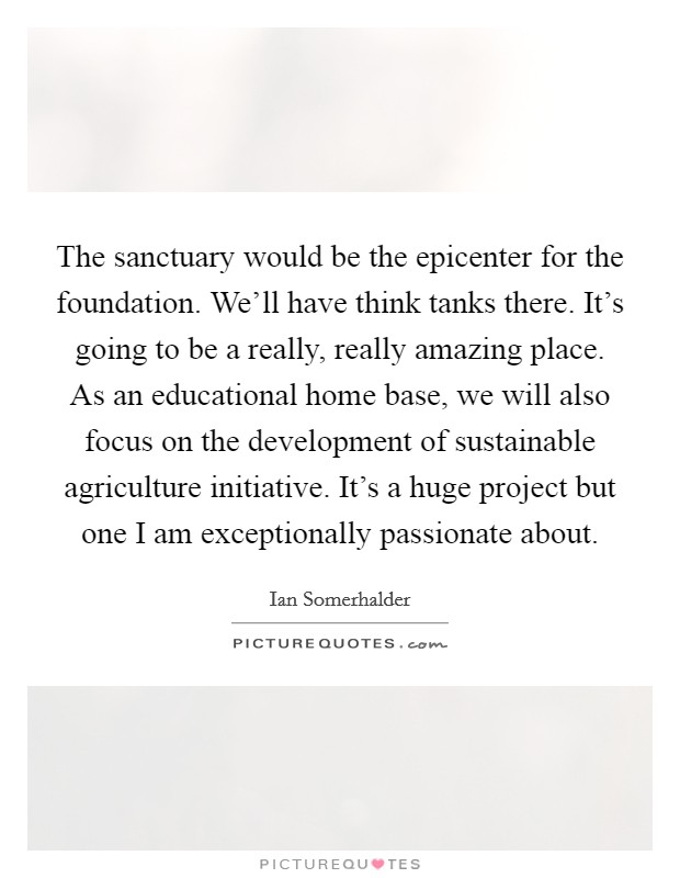 The sanctuary would be the epicenter for the foundation. We'll have think tanks there. It's going to be a really, really amazing place. As an educational home base, we will also focus on the development of sustainable agriculture initiative. It's a huge project but one I am exceptionally passionate about Picture Quote #1