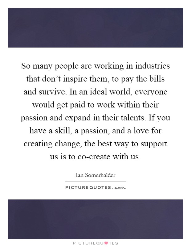 So many people are working in industries that don't inspire them, to pay the bills and survive. In an ideal world, everyone would get paid to work within their passion and expand in their talents. If you have a skill, a passion, and a love for creating change, the best way to support us is to co-create with us Picture Quote #1