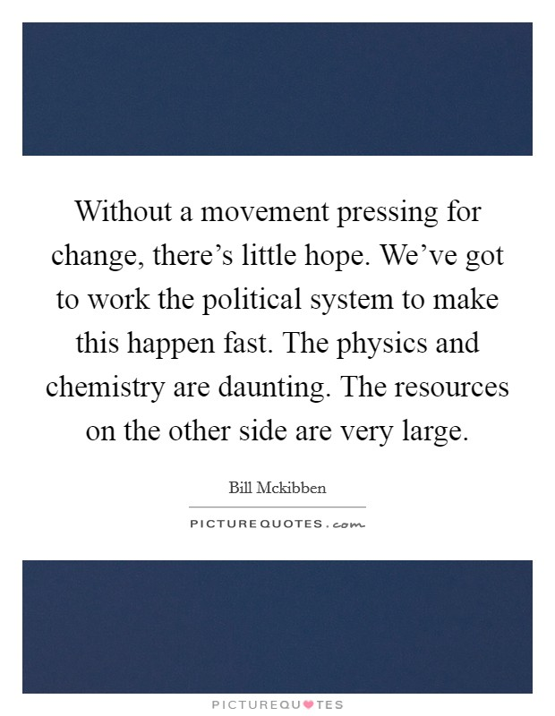 Without a movement pressing for change, there's little hope. We've got to work the political system to make this happen fast. The physics and chemistry are daunting. The resources on the other side are very large Picture Quote #1