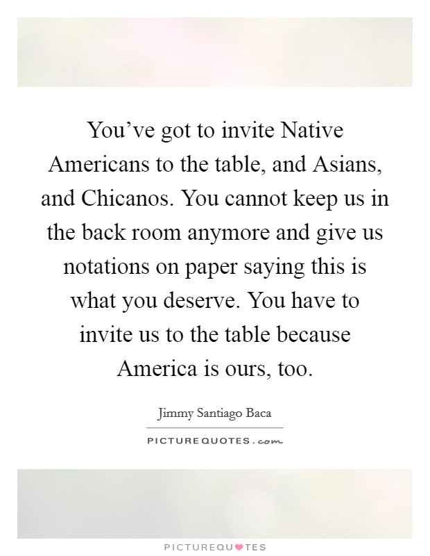 You've got to invite Native Americans to the table, and Asians, and Chicanos. You cannot keep us in the back room anymore and give us notations on paper saying this is what you deserve. You have to invite us to the table because America is ours, too Picture Quote #1