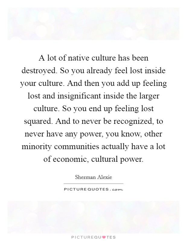 A lot of native culture has been destroyed. So you already feel lost inside your culture. And then you add up feeling lost and insignificant inside the larger culture. So you end up feeling lost squared. And to never be recognized, to never have any power, you know, other minority communities actually have a lot of economic, cultural power Picture Quote #1