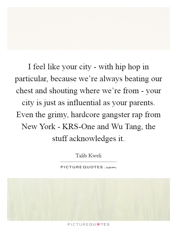 I feel like your city - with hip hop in particular, because we're always beating our chest and shouting where we're from - your city is just as influential as your parents. Even the grimy, hardcore gangster rap from New York - KRS-One and Wu Tang, the stuff acknowledges it Picture Quote #1