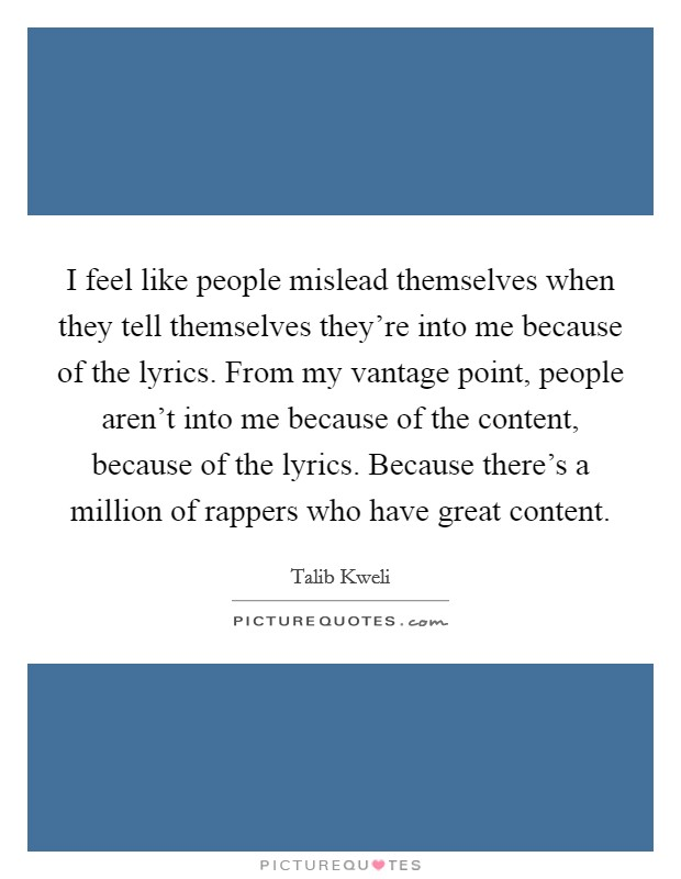 I feel like people mislead themselves when they tell themselves they're into me because of the lyrics. From my vantage point, people aren't into me because of the content, because of the lyrics. Because there's a million of rappers who have great content Picture Quote #1