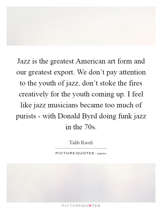 Jazz is the greatest American art form and our greatest export. We don't pay attention to the youth of jazz, don't stoke the fires creatively for the youth coming up. I feel like jazz musicians became too much of purists - with Donald Byrd doing funk jazz in the  70s Picture Quote #1