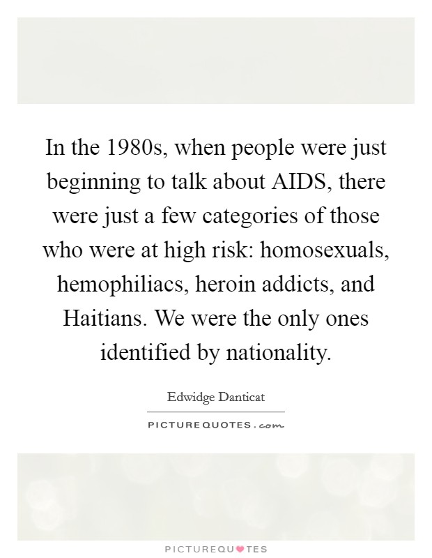 In the 1980s, when people were just beginning to talk about AIDS, there were just a few categories of those who were at high risk: homosexuals, hemophiliacs, heroin addicts, and Haitians. We were the only ones identified by nationality Picture Quote #1