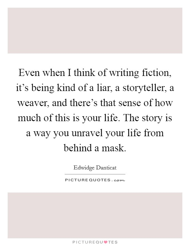 Even when I think of writing fiction, it's being kind of a liar, a storyteller, a weaver, and there's that sense of how much of this is your life. The story is a way you unravel your life from behind a mask Picture Quote #1