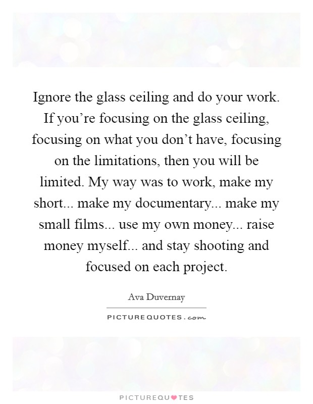 Ignore the glass ceiling and do your work. If you're focusing on the glass ceiling, focusing on what you don't have, focusing on the limitations, then you will be limited. My way was to work, make my short... make my documentary... make my small films... use my own money... raise money myself... and stay shooting and focused on each project Picture Quote #1