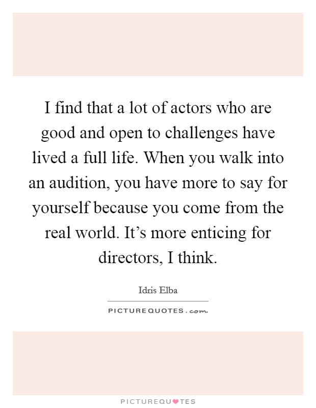I find that a lot of actors who are good and open to challenges have lived a full life. When you walk into an audition, you have more to say for yourself because you come from the real world. It's more enticing for directors, I think Picture Quote #1