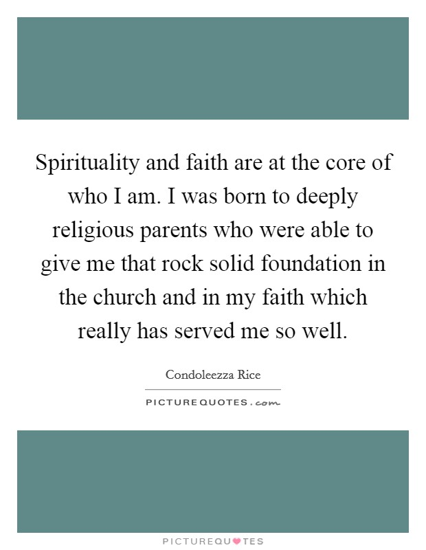 Spirituality and faith are at the core of who I am. I was born to deeply religious parents who were able to give me that rock solid foundation in the church and in my faith which really has served me so well Picture Quote #1