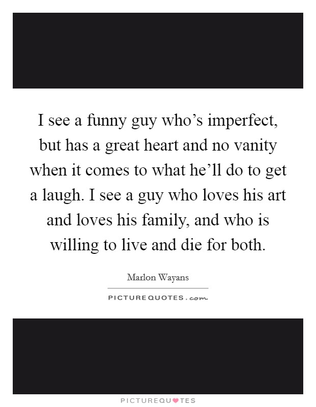 I see a funny guy who's imperfect, but has a great heart and no vanity when it comes to what he'll do to get a laugh. I see a guy who loves his art and loves his family, and who is willing to live and die for both Picture Quote #1