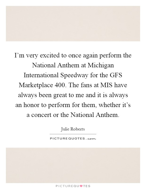 I'm very excited to once again perform the National Anthem at Michigan International Speedway for the GFS Marketplace 400. The fans at MIS have always been great to me and it is always an honor to perform for them, whether it's a concert or the National Anthem Picture Quote #1