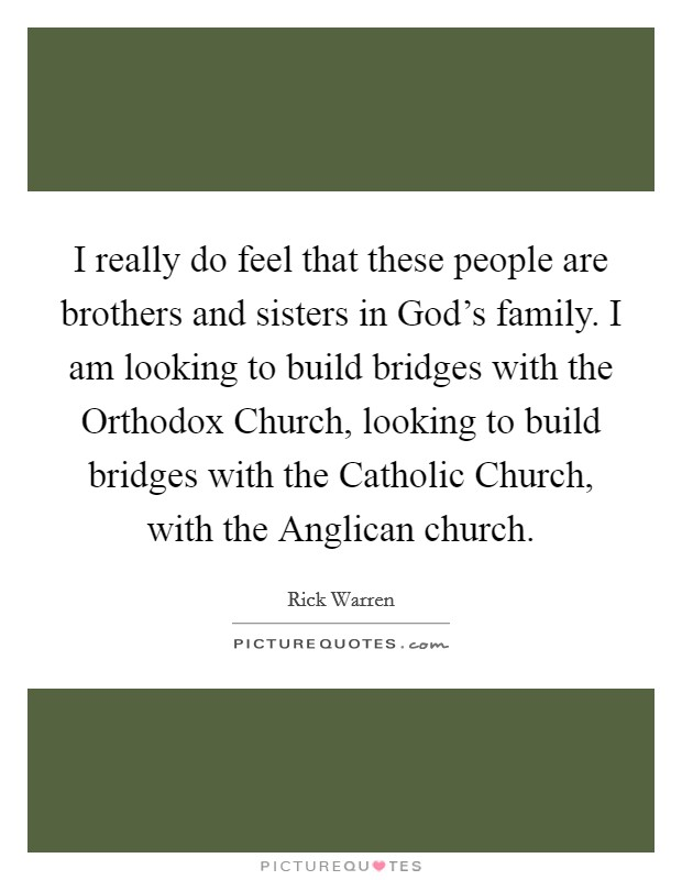 I really do feel that these people are brothers and sisters in God's family. I am looking to build bridges with the Orthodox Church, looking to build bridges with the Catholic Church, with the Anglican church Picture Quote #1