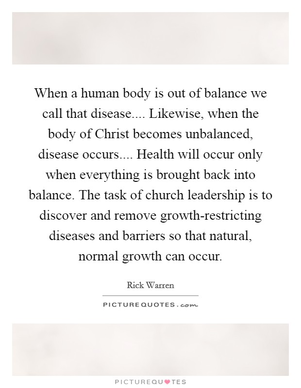 When a human body is out of balance we call that disease.... Likewise, when the body of Christ becomes unbalanced, disease occurs.... Health will occur only when everything is brought back into balance. The task of church leadership is to discover and remove growth-restricting diseases and barriers so that natural, normal growth can occur Picture Quote #1