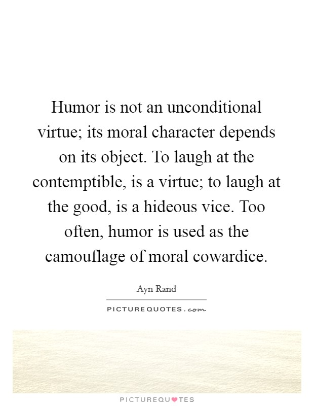 Humor is not an unconditional virtue; its moral character depends on its object. To laugh at the contemptible, is a virtue; to laugh at the good, is a hideous vice. Too often, humor is used as the camouflage of moral cowardice Picture Quote #1